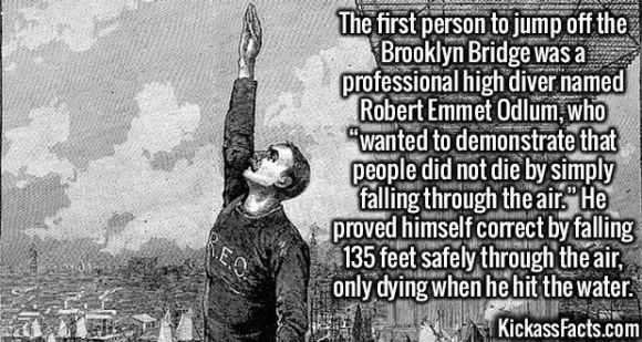 """2550 Robert Emmet Odlum-The first person to jump off the Brooklyn Bridge was a professional high diver named Robert Emmet Odlum, who """"wanted to demonstrate that people did not die by simply falling through the air."""" He proved himself correct by falling 135 feet safely through the air, only dying when he hit the water."""