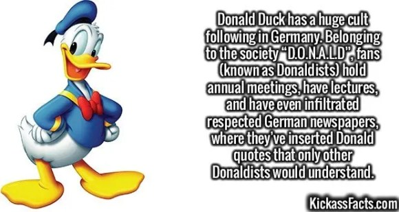 "2566 Donald Fan Club-Donald Duck has a huge cult following in Germany. Belonging to the society ""D.O.N.A.L.D"", fans (known as Donaldists) hold annual meetings, have lectures, and have even infiltrated respected German newspapers, where they've inserted Donald quotes that only other Donaldists would understand."