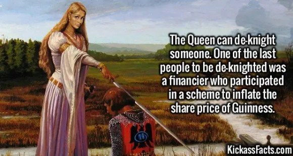 2577 De-Knighting-The Queen can de-knight someone. One of the last people to be de-knighted was a financier who participated in a scheme to inflate the share price of Guinness.