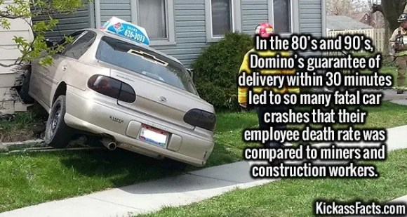 2619 Dominos Accidents-In the 80's and 90's, Domino's guarantee of delivery within 30 minutes led to so many fatal car crashes that their employee death rate was compared to miners and construction workers.
