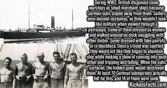 2635 Disguised Ships-During WW2, British disguised some warships as small merchant ships because German subs stayed away from them. Sailors even donned costumes, so they wouldn't look like military when viewed through a periscope. Some of them dressed as women and walked around on deck snuggling with other dudes. Some dressed with fake parrots, or in blackface. Once a U-boat was spotted they would act like they began to abandon ship while making a show of running into each other and tripping and falling. When the subs surfaced, the hidden guns would destroyed them. At least 70 German submarines actually fell for this, and 14 of them were sunk.
