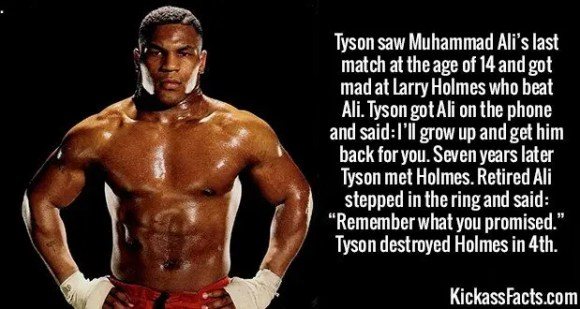 """2661 Mike Tyson-Tyson saw Muhammad Ali's last match at the age of 14 and got mad at Larry Holmes who beat Ali. Tyson got Ali on the phone and said: I'll grow up and get him back for you. Seven years later Tyson met Holmes. Retired Ali stepped in the ring and said: """"Remember what you promised."""" Tyson destroyed Holmes in 4th."""