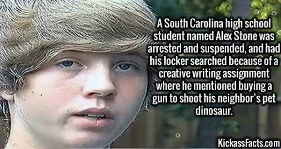 2682 Alex Stone-A South Carolina high school student named Alex Stone was arrested and suspended, and had his locker searched because of a creative writing assignment where he mentioned buying a gun to shoot his neighbor's pet dinosaur.