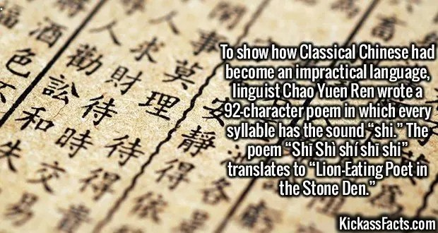 "3000 Classical Chinese-To show how Classical Chinese had become an impractical language, linguist Chao Yuen Ren wrote a 92-character poem in which every syllable has the sound ""shi."" The poem ""Shī Shì shí shī shǐ"" translates to ""Lion-Eating Poet in the Stone Den."""