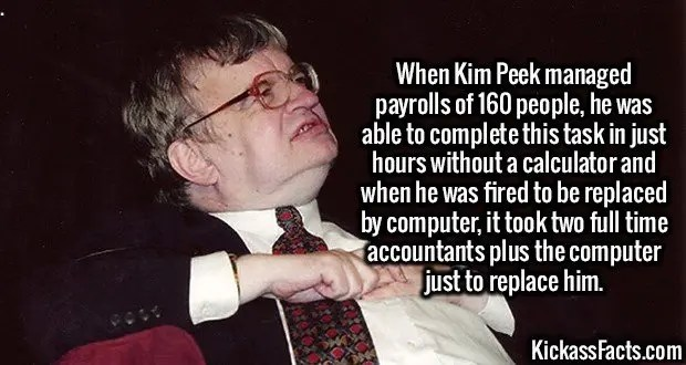 3069 Kim Peek-When Kim Peek managed payrolls of 160 people, he was able to complete this task in just hours without a calculator and when he was fired to be replaced by computer, it took two full time accountants plus the computer just to replace him.