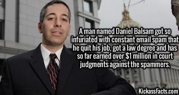 3106 Daniel Balsam-A man named Daniel Balsam got so infuriated with constant email spam that he quit his job, got a law degree and has so far earned over $1 million in court judgments against the spammers.