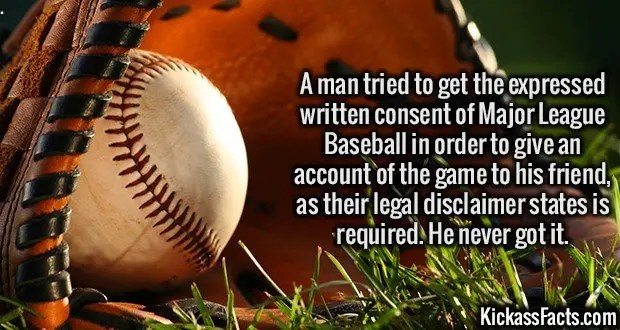 3436 Baseball-A man tried to get the expressed written consent of Major League Baseball in order to give an account of the game to his friend, as their legal disclaimer states is required. He never got it.