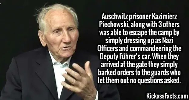 3995 Kazimierz Piechowski-Auschwitz prisoner Kazimierz Piechowski, along with 3 others was able to escape the camp by simply dressing up as Nazi Officers and commandeering the Deputy Führer's car. When they arrived at the gate they simply barked orders to the guards who let them out no questions asked.