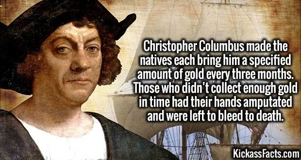 4006 Christopher Columbus-Christopher Columbus made the natives each bring him a specified amount of gold every three months. Those who didn't collect enough gold in time had their hands amputated and were left to bleed to death.
