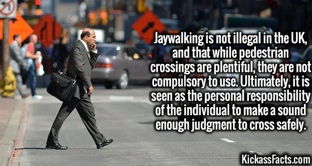 Jaywalking-Jaywalking is not illegal in the UK, and that while pedestrian crossings are plentiful, they are not compulsory to use. Ultimately, it is seen as the personal responsibility of the individual to make a sound enough judgment to cross safely.