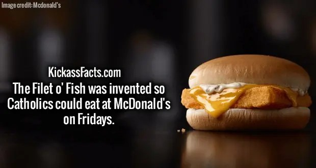 The Filet o' Fish was invented so Catholics could eat at McDonald's on Fridays.