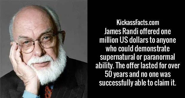 James Randi offered one million US dollars to anyone who could demonstrate supernatural or paranormal ability. The offer lasted for over 50 years and no one was successfully able to claim it.