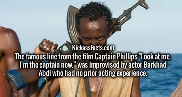 """The famous line from the film Captain Phillips """"Look at me. I'm the captain now."""" was improvised by actor Barkhad Abdi who had no prior acting experience."""