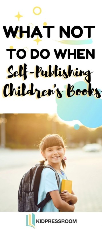 Here are the Things You Should Not Do When Self Publishing Children's Books- KIDPRESSROOM
