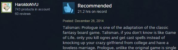 Recommended: Talisman: Prologue is one of the adaptation of the classic fantasy board game. Talisman, if you don't know is like Game of Life, only you kill ogres and get cast spells instead of knocking up your crazy girlfriend from college and have a loveless marriage.