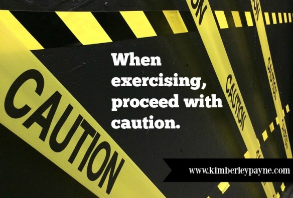 When exercising, proceed with caution