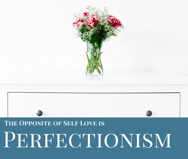Perfectionism Is The Opposite Of Loving Yourself