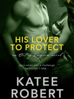 In Review: His Lover to Protect (Out of Uniform #3) by Katee Robert