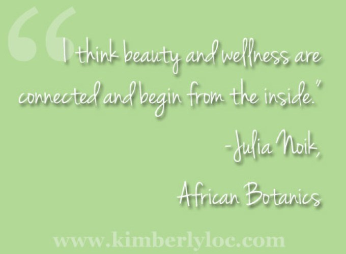 """I think beauty and wellness are connected and begin from the inside."" Julia Noik African Botanics"