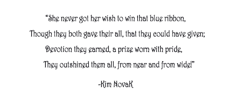 """She never got her wish to win that blue ribbon,     Though they both gave their all, that they could have given;  Devotion they earned, a prize worn with pride,       They outshined them all, from near and from wide!"""" Original poem by Kim Novak, actress and artist.  ©2014 Kim Novak. All Rights Reserved."