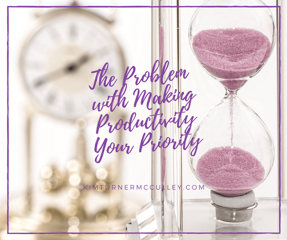 The Problem with Making Productivity Your Priority KimTurnerMcCulley.com