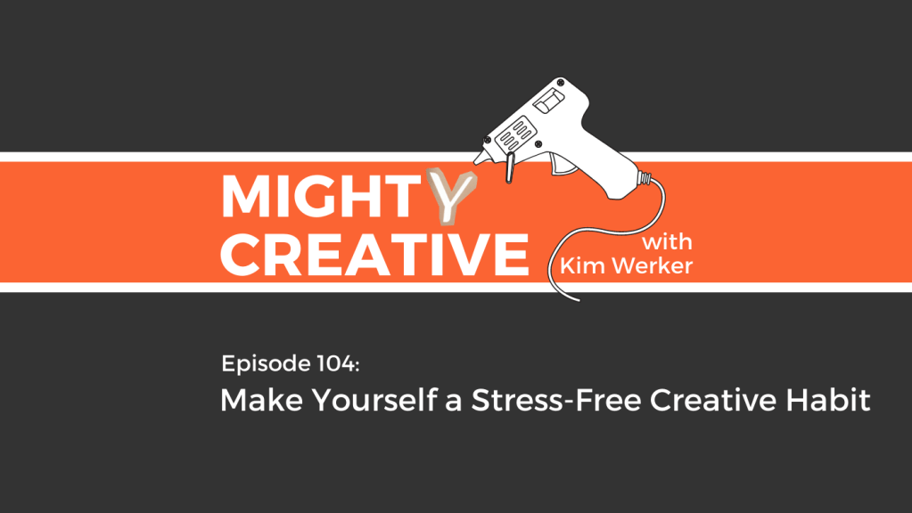 Mighty Creative Podcast Episode 104: How to Make Yourself a Stress-Free Creative Habit
