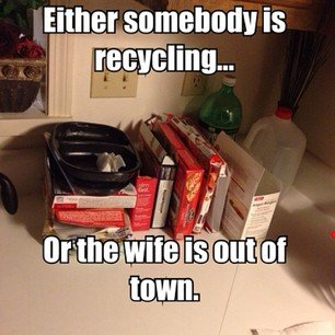 Either somebody is recycling or the wife is out of town