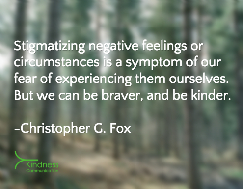 Stigmatizing negative feelings or circumstances is a symptom of our fear of experiencing them ourselves. But we can be braver, and be kinder.