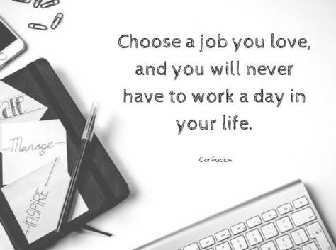 "Image result for ""Choose a job you love, and you will never have to work a day in your life."""