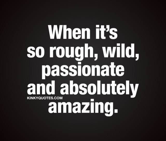 When Its So Rough Wild Passionate And Absolutely Amazing