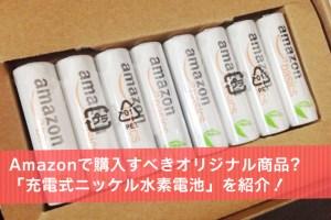 Amazonで購入すべきオリジナル商品?「充電式ニッケル水素電池」を紹介!