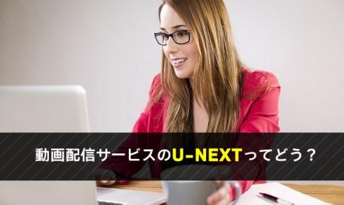 動画配信サービスのU-NEXTってどう?