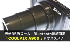 光学35倍ズーム+Bluetooth接続同期 「COOLPIX A900 」がオススメ!