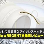 オシャレで高品質なワイヤレスヘッドホン sudioのREGENTを徹底レビュー!