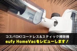 コスパOK!コードレス&スティック掃除機 eufy HomeVacをレビューします!