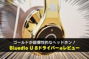 ゴールドが超個性的なヘッドホン! Bluedio U 8ドライバーのレビュー