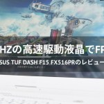 「ASUS TUF Dash F15 FX516PR」レビュー