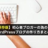 【保存版】初心者ブロガーの為の WordPressブログの作り方まとめ