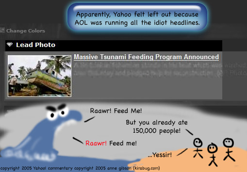 Yahoo lead photo: a shot of a boat on dry land and a headline that reads: Massive Tsunami Feeding Program Announced. Commentary: Apparently, Yahoo felt left out because AOL was running all the idiot headlines. Added sketch, a wave with big eyes and eyebrows yelling Rawr! Feed me! Villagers (stick figures) reply But you already ate 150,000 people! Wave replies Raawr! Feed me! Villagers reply yessir!