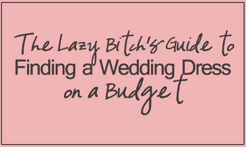 The Lazy Bitch's Guide to Finding a Wedding Dress on a Budget