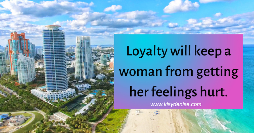 Loyalty will keep a woman from getting her feelings hurt