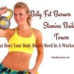 Belly Fat Burners ~ Stamina Builders ~ Toners / What Does Your Body Need ?