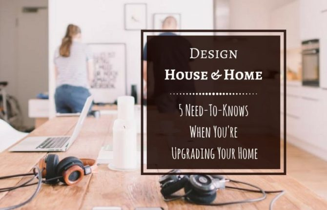 Design House & Home Project 5 Need-To-Knows When You're Upgrading Your Home