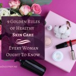 Simple Skincare Tips – The 9 Golden Rules Of Healthy Skin Care Every Woman Ought To Know