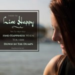 Live Happy & Choose Joy – 6 Tips To Help You Finding Happiness When You're Down In The Dumps