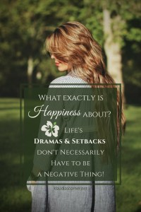 What Is Happiness About? Dramas & Setbacks in Life Don't Necessarily Have to be Negative!