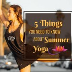How To Yoga In Summer – 5 Things You Need to Know About Summer Yoga