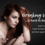 Breaking Up Is Hard To Do – Ways To Move Forward And Love Again