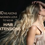 10 Reasons Women Love to Wear Hair Extensions