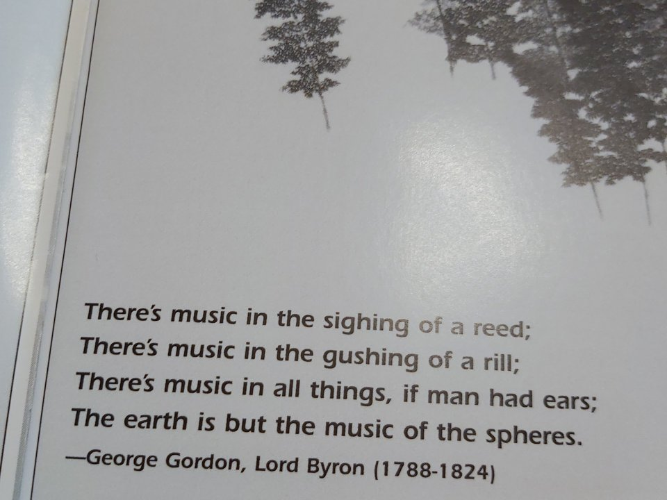 "Quote from CD liner notes: ""There's music in the sighing of a reed; There's music in the gushing of a rill; There's music in all things, if man had ears; The earth is but the music of the spheres."" - George Gordon, Lord Byron (1788-1824)"